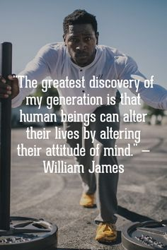 """The greatest discovery of my generation is that human beings can alter their lives by altering their attitude of mind.""— William James"