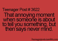 Guilty. I always think i should tell someone something and set myself up to say it, but then I chicken out and say nevermind and they get all frustrated because now the want to know.