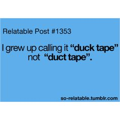 I still call it duck tape...<------omg I didn't even have to change the comment, because this is me...