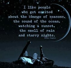 I like people who get excited about the change of seasons, the sound of the ocean, watching a sunset, the smell of rain and starry nights. I have these sounds of life that i will never stop listening to. Rain Quotes, Words Quotes, Me Quotes, Motivational Quotes, Sayings, Beach Quotes, Crush Quotes, People Quotes, Funny Quotes