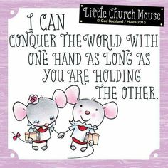 ♥ I can conquer the world with one hand as long as you are holding the Other... Little Church Mouse ♥