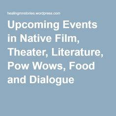 Upcoming Events in Native Film, Theater, Literature, Pow Wows, Food and Dialogue |