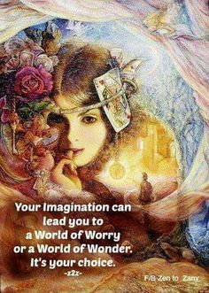 Your imagination can lead you to a World of Worry or a World of Wonder ~ It's your choice ~~❤~~ via Zen to Zany