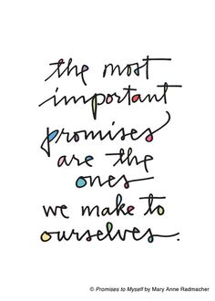 The most important promises are the ones we make to ourselves. -Mary Anne Radmacher