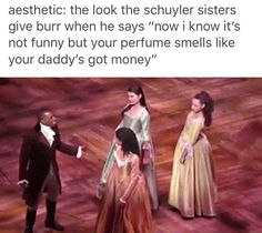 Burr: don't mind me, just a fuckboy, fuckboy-ing it up  Schuyler sisters: ugh fuck no