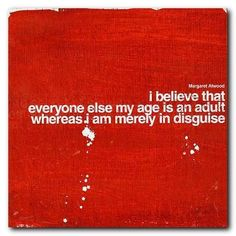 """I believe that everyone else my age is an adult whereas I am merely in disguise."" - Margaret Atwood"