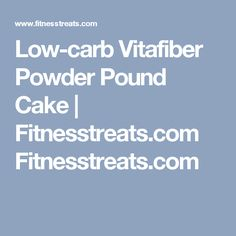 Low-carb Vitafiber Powder Pound Cake | Fitnesstreats.com Fitnesstreats.com