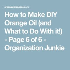 How to Make DIY Orange Oil (and What to Do With it!) - Page 6 of 6 - Organization Junkie