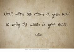Don't allow the editor in your mind to bully the writer in your heart.