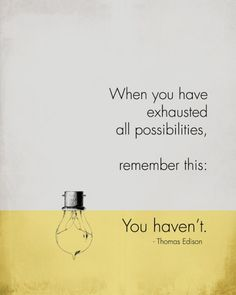 'When you think you have exhausted all possibilities, remember this: You Haven't' - Thomas Edison via Words Work Prints on Etsy