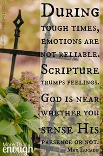 """During tough times, emotions are not reliable. God is near whether you sense His presence or not. --- Max Lucado """"Trust in the Word of God"""" He is faithful"""