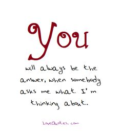 You will always be the answer, when somebody asks me what I'm thinking about. - Love Quotes - https://www.lovequotes.com/will-always-answer/