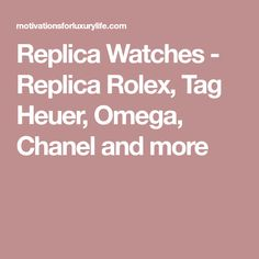 Replica Watches - Replica Rolex, Tag Heuer, Omega, Chanel and more