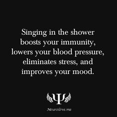 Singing in the shower boosts your immunity, lowers your blood pressure, eliminates stress, and improves your mood.