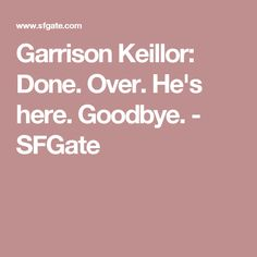Garrison Keillor: Done. Over. He's here. Goodbye. - SFGate