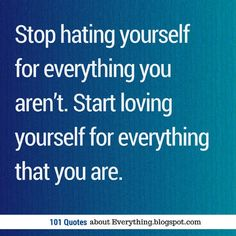 Inspirational Quotes Stop hating yourself for everything you aren't. Start loving yourself for everything that you are.