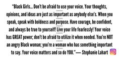 """Black Girls… Don't be afraid to use your voice. Your thoughts, opinions, and ideas are just as important as anybody else's. When you speak, speak with boldness and purpose. Have courage, be confident, and always be true to yourself! Live your life fearlessly! Your voice has GREAT power; don't be afraid to utilize it when needed. You're NOT an angry Black woman; you're a woman who has something important to say. Your voice matters and so do YOU."" ― Stephanie Lahart 