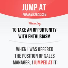 """Jump at"" means ""to take an opportunity with enthusiasm"". Example: When I was offered the position of sales manager, I jumped at it."