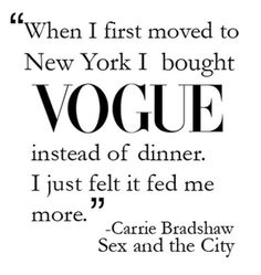 """When I first moved to New York I bought Vogue instead of dinner. I just felt it fed me more."" --Carrie Bradshaw, Sex and the City #quotes"