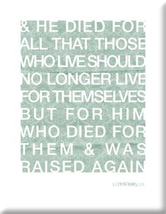 Jesus died so we woulnd't live for ourselves, but for Him!
