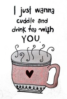 I just wanna cuddle and drink tea with you