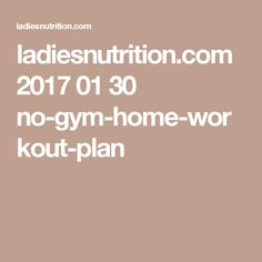 ladiesnutrition.com 2017 01 30 no-gym-home-workout-plan
