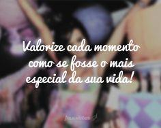 Valorize cada momento como se fosse o mais especial da sua vida!
