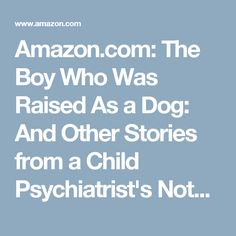 Amazon.com: The Boy Who Was Raised As a Dog: And Other Stories from a Child Psychiatrist's Notebook: What Traumatized Children Can Teach Us About Loss, Love and Healing (9780465056521): Bruce D. Perry, Maia Szalavitz: Books