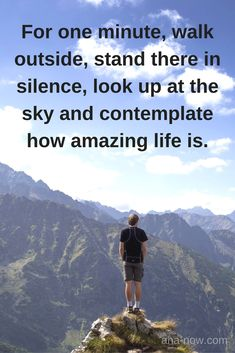 ~ For one minute, walk outside, stand there in silence, look up at the sky and contemplate how amazing life is. ~