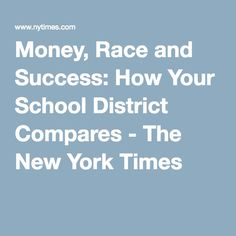 Money, Race and Success: How Your School District Compares - The New York Times