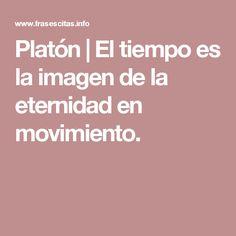 Platón   El tiempo es la imagen de la eternidad en movimiento.
