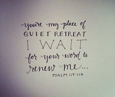 "...and in You, Lord, there is always the relief of a quiet retreat --  the relief that Peace is a Person, not a place: ""*You're* my place of quiet retreat; I wait for your Word to renew me."" Ps. 119:14MSG"