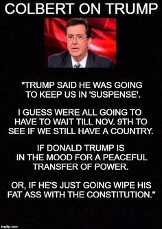 """""""Trump said he was going to keep us in 'suspense'. """"I guess were all going to have to wait till Nov. 9th to see if we still have a country. If Donald Trump is in the mood for a peaceful transfer of power. Or, if he's just going wipe his fat ass with the Constitution."""" - Stephen Colbert on Trump"""