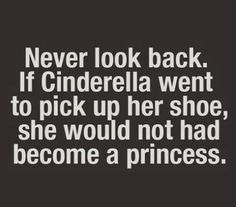 Never look back if CINDERELLA went to pick up her shoe, she would not had become a princess. #quotes