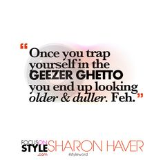 """Once you trap yourself in the GEEZER GHETTO you end up looking older & duller. Feh.""  For more daily stylist tips + style inspiration, visit: https://focusonstyle.com/styleword/ #fashionquote #styleword"