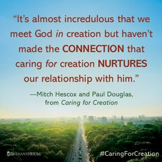 """""""It's almost incredulous that we meet God in creation but haven't made the connection that caring for creation nurtures our relationship with him.""""—Mitch Hescox and Paul Douglas, from Caring for Creation #CaringForCreation"""
