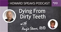 Dying From Dirty Teeth with Angie Stone, RDH : Howard Speaks Podcast #99 - Howard Speaks - Dentaltown