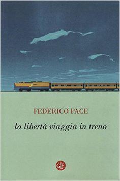 Amazon.it: La libertà viaggia in treno - Federico Pace - Libri