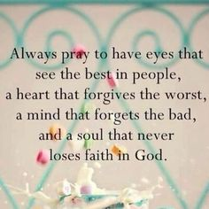 Always pray to have eyes that see the best in people, a heart that forgives the worst, a mind that forgets the bad, and ...