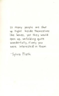 So many people are shut up tight inside themselves like boxes, yet they would open up, unfolding quite wonderfully, if only you were interested in them.