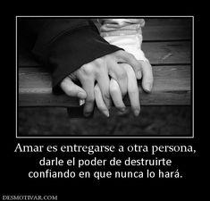 Amar es entregarse a otra persona, darle el poder de destruirte confiando en que nunca lo hará.