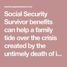 Social Security Survivor benefits can help a family tide over the crisis created by the untimely death of its earning member, especially in case of those who do not have other insurance covers. It is an important enough benefit to be aware of. Like all social security benefits it needs to be claimed by the survivor eligible for those benefits. Thus a basic knowledge about what it means must be sought.