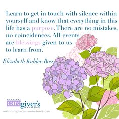 """""""Learn to get in touch with silence within yourself and know that everything in this life has a purpose. There are no mistakes, no coinciudences. All events are blessings given to us to learn from."""" ~ Elizabeth Kubler-Ross"""