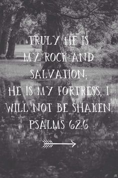 Truly He is my rock and salvation; He is my fortress, I will not be shaken. — Psalm 62:6