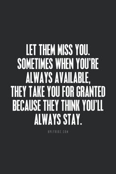 Let them miss you.