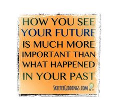 How You See Your Future Is Much More Important Than What Happened In Your Past.