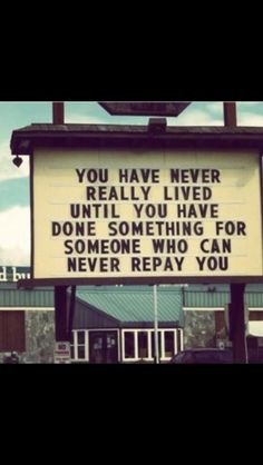 You have never really lived until you do something for someone that could never repay you.