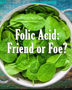 Folic Acid: Friend or Foe? It's a term you've probably seen on the back of a food packet or supplement jar, but what is Folic Acid? Quite simply it's a synthetic B vitamin created to mimic the naturally occurring Folate. Folate occurs naturally in green leafy vegetables and legumes and it is hugely important for a number of processes in the human body, but it's most famous for its use in the development of healthy babies.