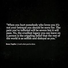 """When you hurt somebody who loves you it's not your betrayal you should be sorry for. The pain you've inflicted will be severe but it will pass. No, the cruellest legacy you can leave on a person is the crippling belief that the rest of the world is as selfish and disloyal as you."" ▼   Beau Taplin 