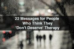22 Messages for People Who Think They 'Don't Deserve' Therapy
